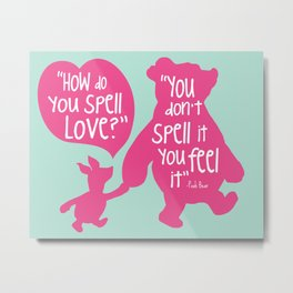How do you Spell Love, You Don't Spell it You Feel it - Winnie the Pooh  Metal Print
