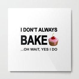 I don't always bake ... oh wait yes I do! Metal Print