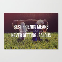 """Best Friends Means (Fucking the Same Dude and) Never Getting Jealous"" Canvas Print"
