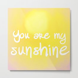 You are my Sunshine (Yes You Are) Metal Print