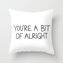 You're A Bit Of Alright Throw Pillow