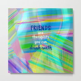 Friends Are Therapists You Can Drink With Metal Print