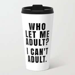 WHO LET ME ADULT? I CAN'T ADULT. Travel Mug