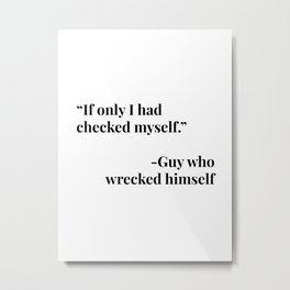 If Only I Had Checked Myself. -Guy Who Wrecked Himself Metal Print