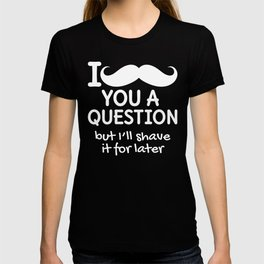 I MUSTACHE YOU A QUESTION BUT I'LL SHAVE IT FOR LATER (Black & White) T-shirt