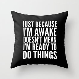 Just Because I'm Awake Doesn't Mean I'm Ready To Do Things (Black & White) Throw Pillow