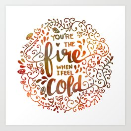 You're the FIRE when I am COLD Art Print
