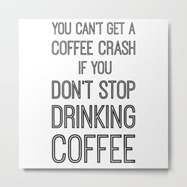 You Can't Get A Coffee Crash If You Don't Stop Drinking Coffee Metal Print