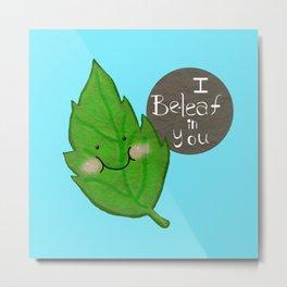 I  be-leaf in you Metal Print