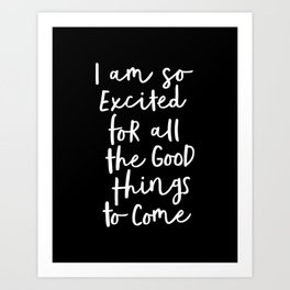 I Am So Excited For All The Good Things to Come black and white typography poster home wall decor Art Print