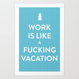 Work is like a f***ing vacation Art Print