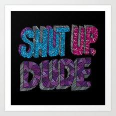 Shut up, Dude. Art Print