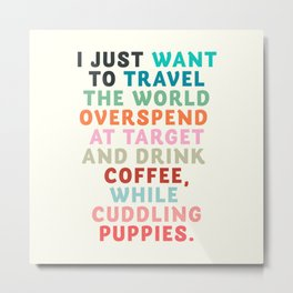 I just want to travel the world, inspirational quote, good vibes, positive thinking, optimism Metal Print