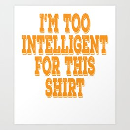 """Wise and gifted? Here's a cute tee for you! """"I'm Too Intelligent For This Shirt"""" tee design Art Print"""