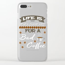"having so much fun in drinking coffee? Here's the perfect tee for you! ""Life is too short fo a bad  Clear iPhone Case"
