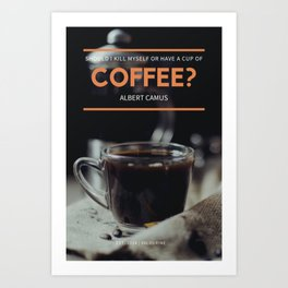 Albert Camus Quote | Should I kill myself or have a cup of coffee? Art Print