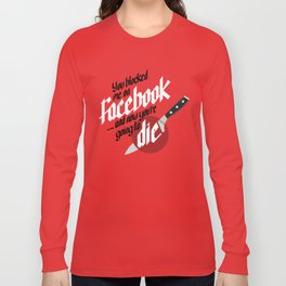 You blocked me on Facebook and now you're going to die  Long Sleeve T-shirt