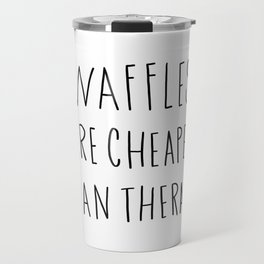Waffles are cheaper than therapy - typography Travel Mug