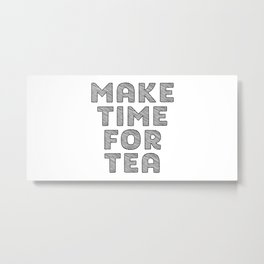 Make Time For Tea, Tea Art, Kitchen Art, Kitchen Quote, Tea Quote Metal Print