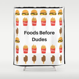 Foods Before Dudes Shower Curtain