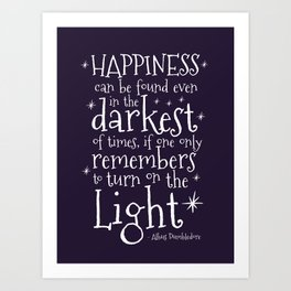 HAPPINESS CAN BE FOUND EVEN IN THE DARKEST OF TIMES - DUMBLEDORE QUOTE Art Print
