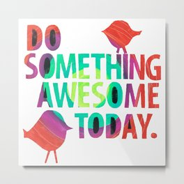 Do Something Awesome Today Too! Metal Print
