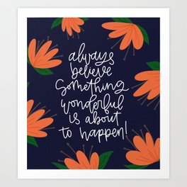 Always believe something wonderful is about to happen! Art Print