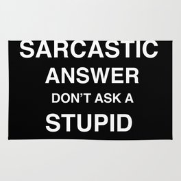if you don't want a sarcastic answer don't ask a stupid question Rug