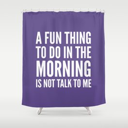 A Fun Thing To Do In The Morning Is Not Talk To Me (Ultra Violet) Shower Curtain