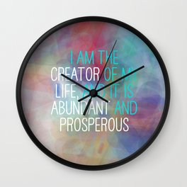 I Am The Creator Of My Life, And It Is Abundant And Prosperous Wall Clock