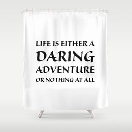 Life is either a daring adventure or nothing at all Shower Curtain