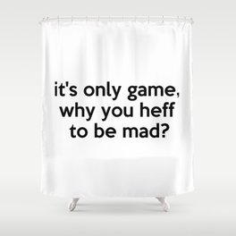 it's only game, why you heff to be mad? Quote Shower Curtain