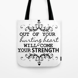 OUT OF YOUR HURTING HEART WILL COME YOUR STRENGTH Tote Bag