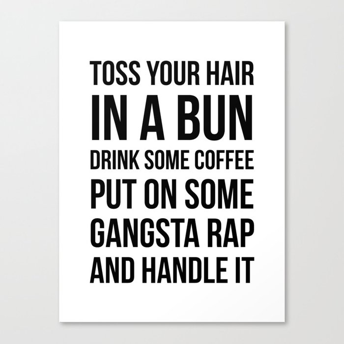 Toss Your Hair in a Bun, Coffee, Gangsta Rap & Handle It Leinwanddruck