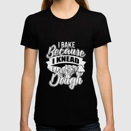 I Bake Because I Knead Dough T-shirt
