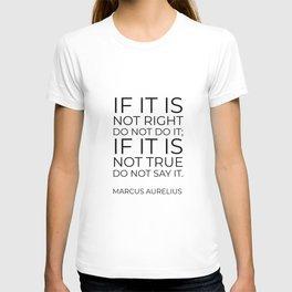 If it is not right do not do it; if it is not true do not say it - Marcus Aurelius  stoic quote T-shirt