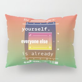 Be yourself. Everyone else is already taken. Pillow Sham