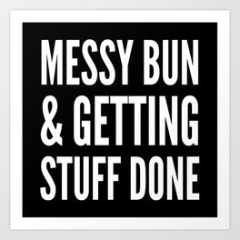 Messy Bun & Getting Stuff Done (Black & White) Art Print