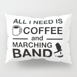 All I Need Is Coffee and Marching Band Pillow Sham