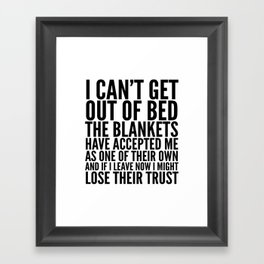 I CAN'T GET OUT OF BED THE BLANKETS HAVE ACCEPTED ME AS ONE OF THEIR OWN Framed Art Print