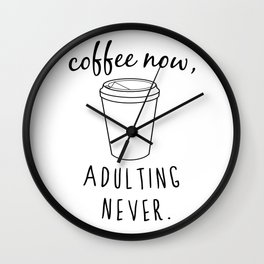 Coffee Now / Adulting Never - Black and White Vers. Wall Clock