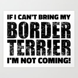 If I can't bring my Border Terrier I'm not coming Art Print