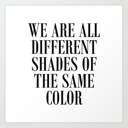 We are all different shades of the same color - Anti Racism Art Print