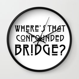 WHERE'S THAT CONFOUNDED BRIDGE? - solid black Wall Clock