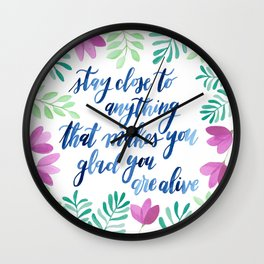 Stay close to anything that makes you glad you are alive Wall Clock