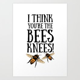 I think you're the bees knees! Art Print