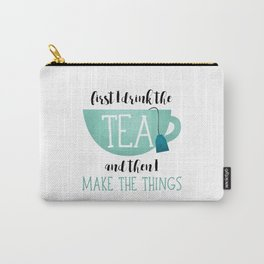 First I Drink The Tea And Then I Make The Things Carry-All Pouch
