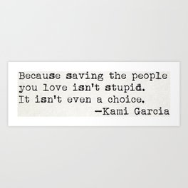 """Because saving the people you love isn't stupid. It isn't even a choice"" -Kami Garcia Art Print"