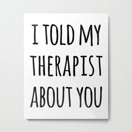 Told My Therapist Funny Quote Metal Print