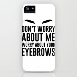 don't worry about me. worry about your eyebrows iPhone Case